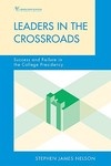 Leaders in the Crossroads : Success and Failure in the College Presidency by Stephen J. Nelson