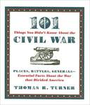 101 Things You Didn't Know About the Civil War : Places, Battles, Generals--Essential Facts About the War That Divided America by Thomas R. Turner