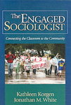 The Engaged Sociologist : Connecting the Classroom to the Community by Kathleen Odell Korgen and Jonathan White