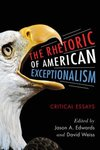 The Rhetoric of American Exceptionalism : Critical Essays by Jason Edwards and David Weiss