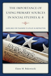 The Importance of Using Primary Sources in Social Studies, K-8: Guidelines for Teachers to Utilize in Instruction by Elaine M. Bukowiecki