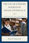 The Use of Literary Sources in Social Studies, K-8: Techniques for Teachers to Include Literature in Instruction by Elaine M. Bukowiecki