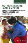 Mothers Making Latin America: Gender, Households, and Politics Since 1825 by Erin E. O'Connor