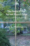 The Serial Killer Served Pound Cake & Other Sufficiently Slanted Tales by Katy Whittingham