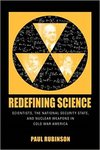 Redefining Science: Scientists, the National Security State, and Nuclear Weapons in Cold War America by Paul Rubinson